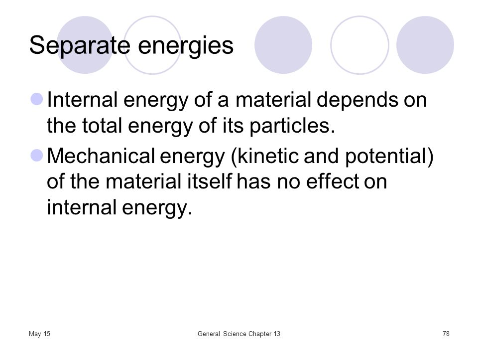 May 15General Science Chapter 1378 Separate energies Internal energy of a material depends on the total energy of its particles. Mechanical energy (ki