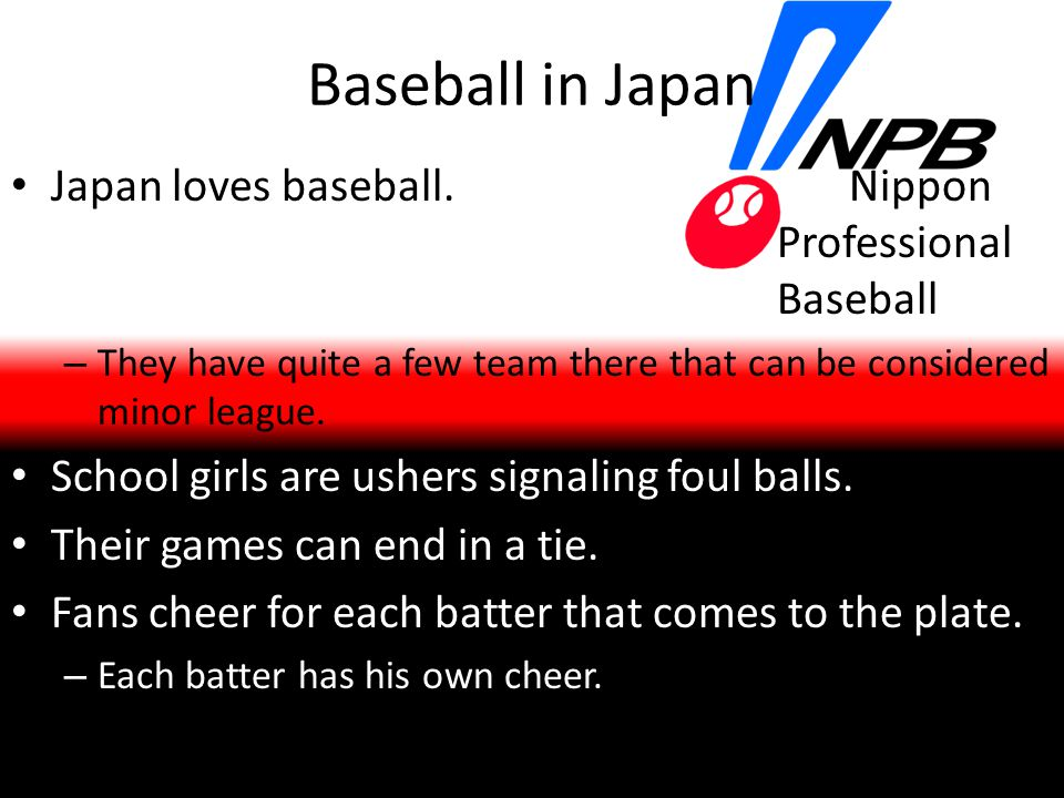 Baseball in Japan Japan loves baseball. Nippon Professional Baseball – They have quite a few team there that can be considered minor league. School gi