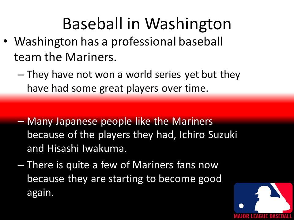Baseball in Washington Washington has a professional baseball team the Mariners.