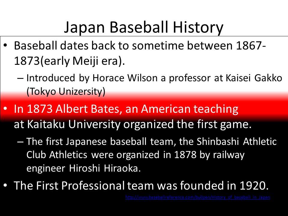 Japan Baseball History Baseball dates back to sometime between 1867- 1873(early Meiji era).