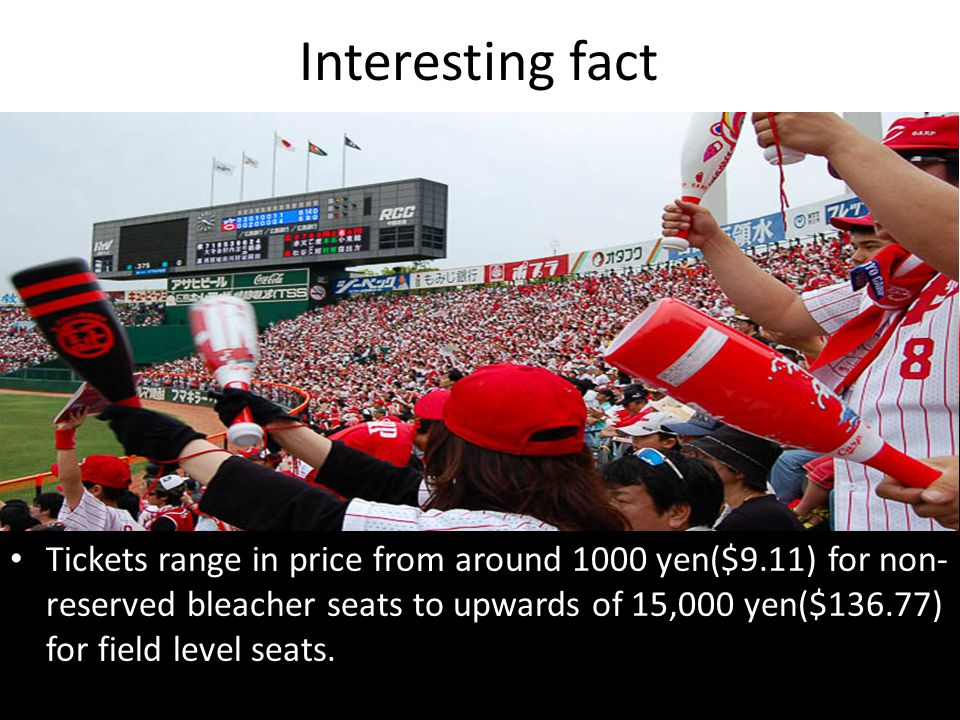 Interesting fact Tickets range in price from around 1000 yen($9.11) for non- reserved bleacher seats to upwards of 15,000 yen($136.77) for field level