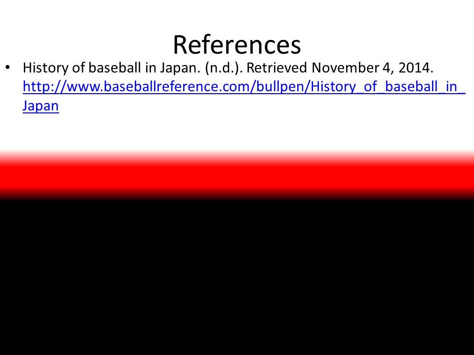 References History of baseball in Japan. (n.d.). Retrieved November 4, 2014. http://www.baseballreference.com/bullpen/History_of_baseball_in_ Japan ht