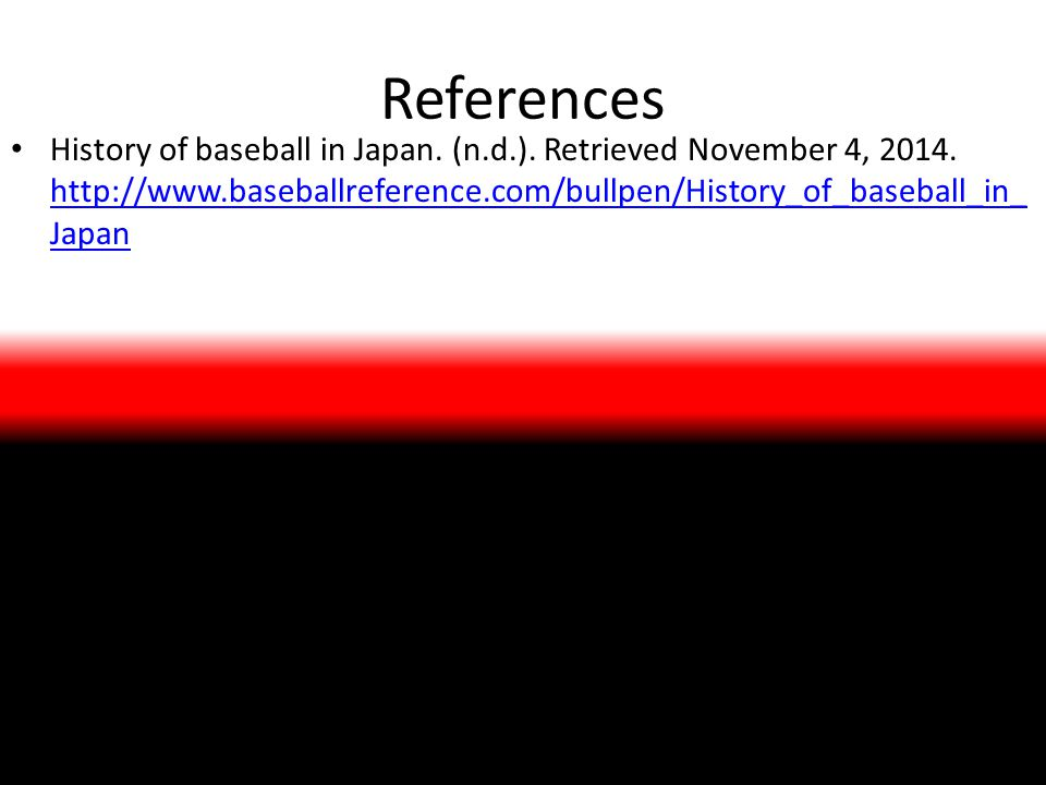 References History of baseball in Japan. (n.d.). Retrieved November 4, 2014.