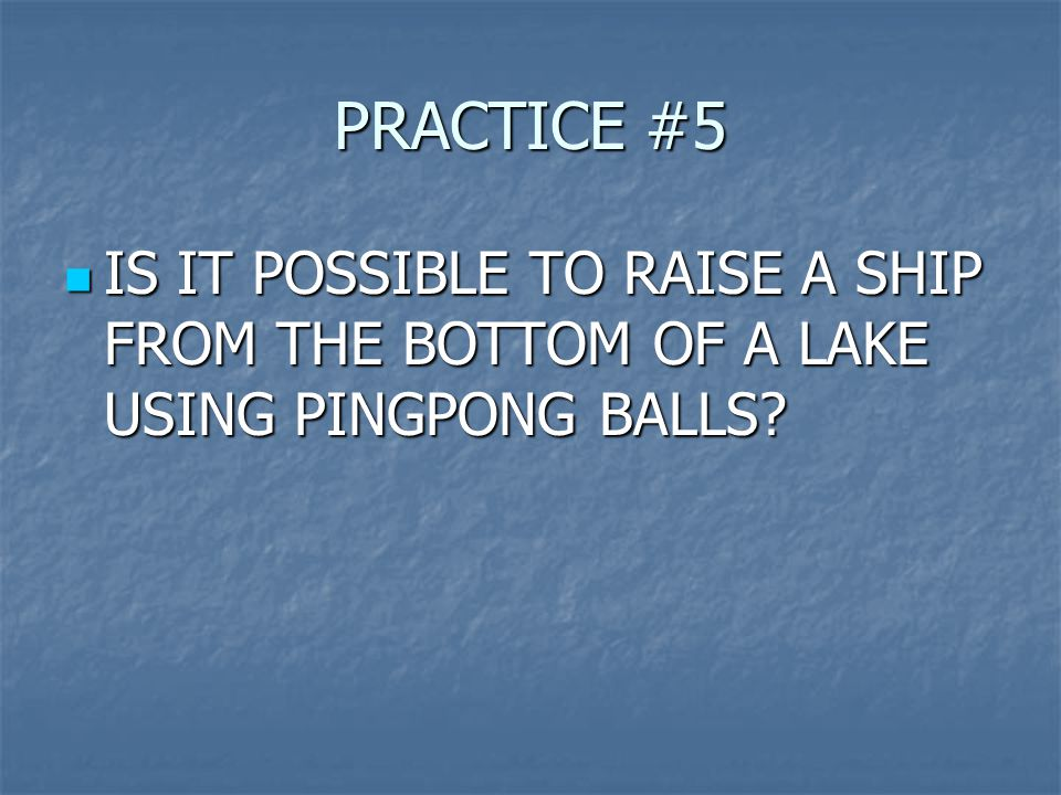 PRACTICE #5 IS IT POSSIBLE TO RAISE A SHIP FROM THE BOTTOM OF A LAKE USING PINGPONG BALLS.