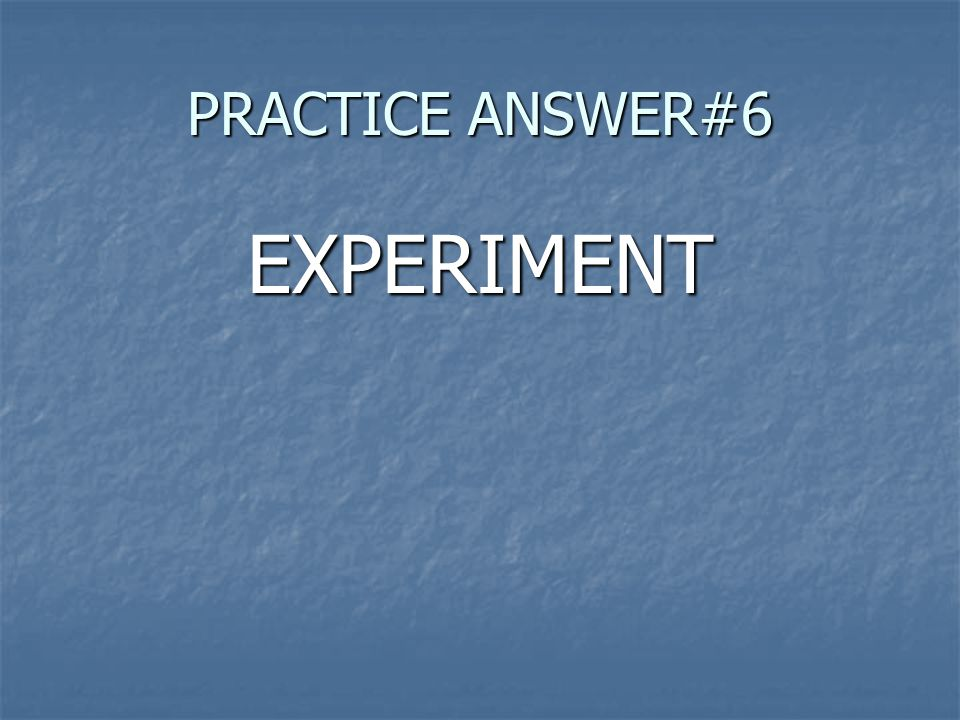 PRACTICE ANSWER#6 EXPERIMENT