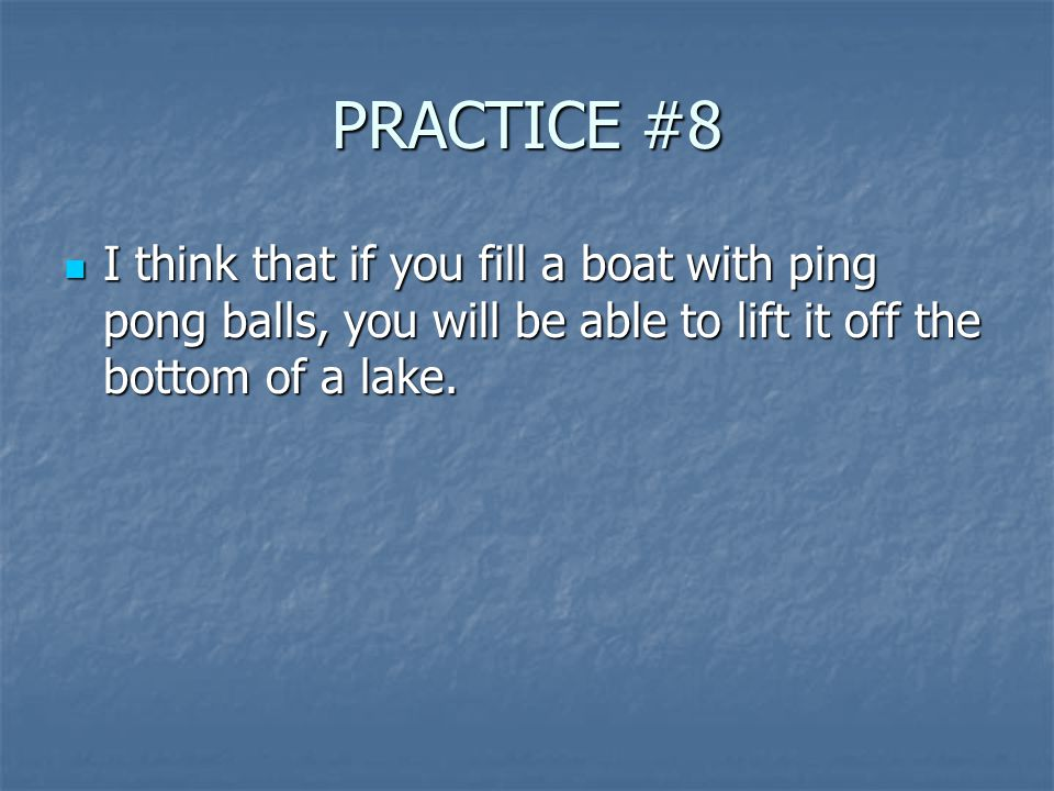 PRACTICE #8 I think that if you fill a boat with ping pong balls, you will be able to lift it off the bottom of a lake.