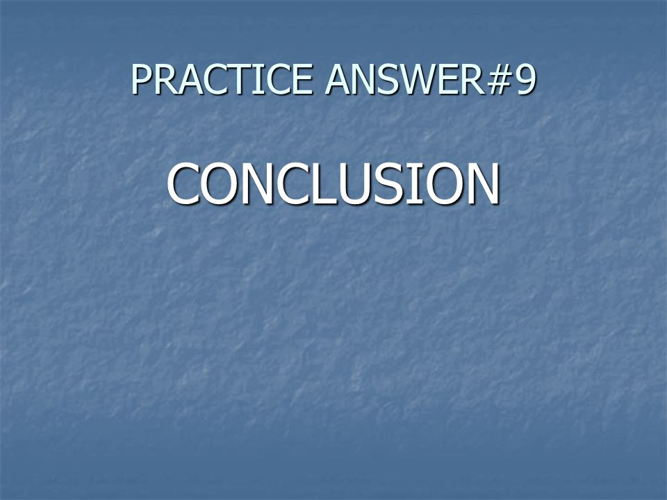 PRACTICE ANSWER#9 CONCLUSION