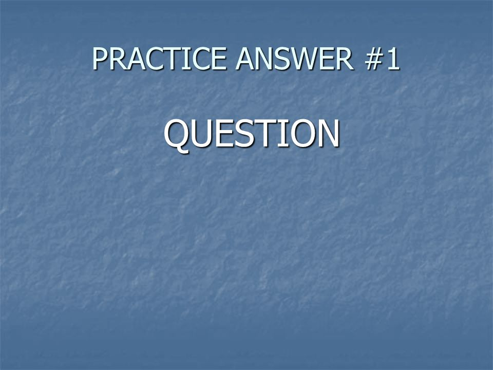QUESTION QUESTION PRACTICE ANSWER #1