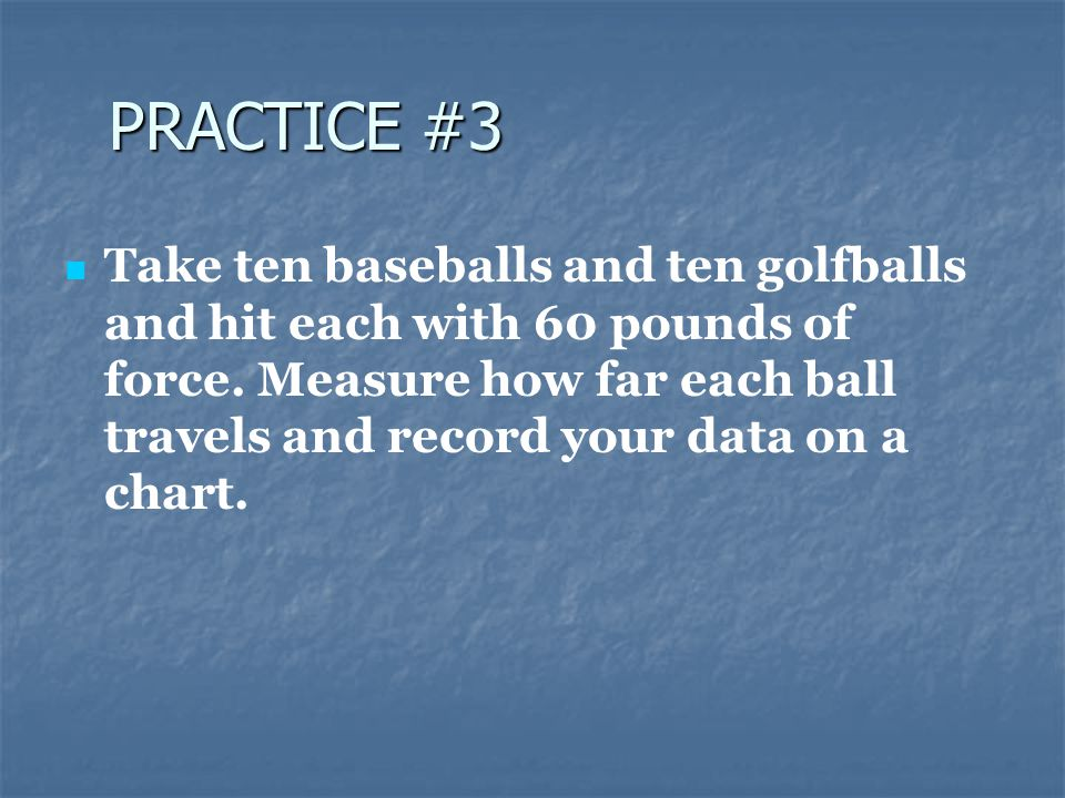 PRACTICE #3 Take ten baseballs and ten golfballs and hit each with 60 pounds of force.