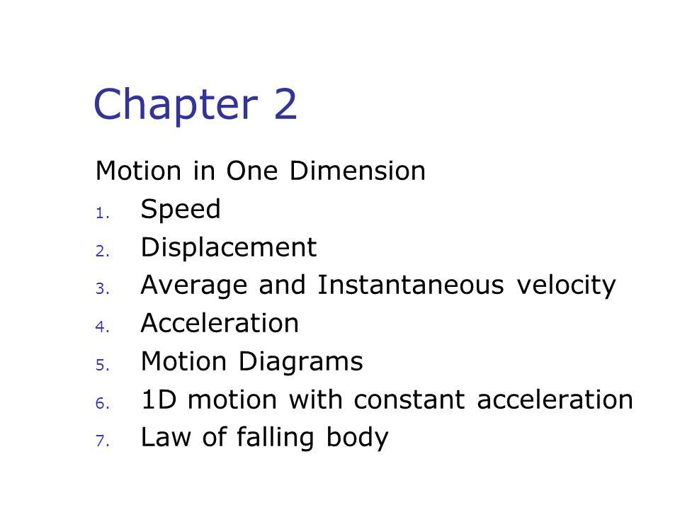 Chapter 2 Motion in One Dimension 1. Speed 2. Displacement 3. Average and Instantaneous velocity 4. Acceleration 5. Motion Diagrams 6. 1D motion with