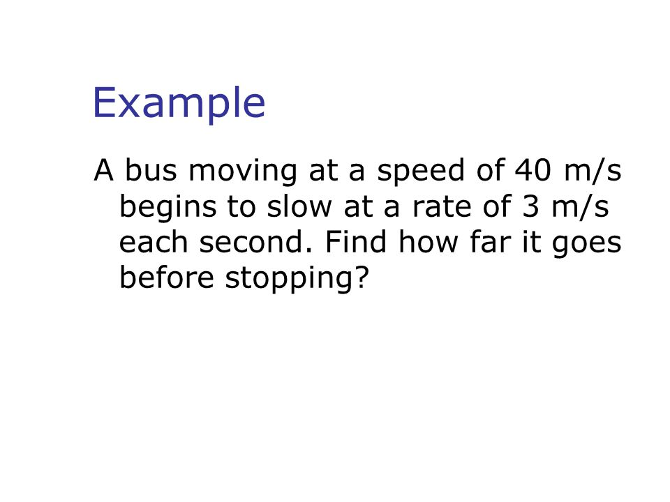 Example A bus moving at a speed of 40 m/s begins to slow at a rate of 3 m/s each second.
