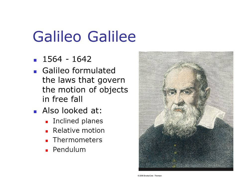 Galileo Galilee 1564 - 1642 Galileo formulated the laws that govern the motion of objects in free fall Also looked at: Inclined planes Relative motion Thermometers Pendulum