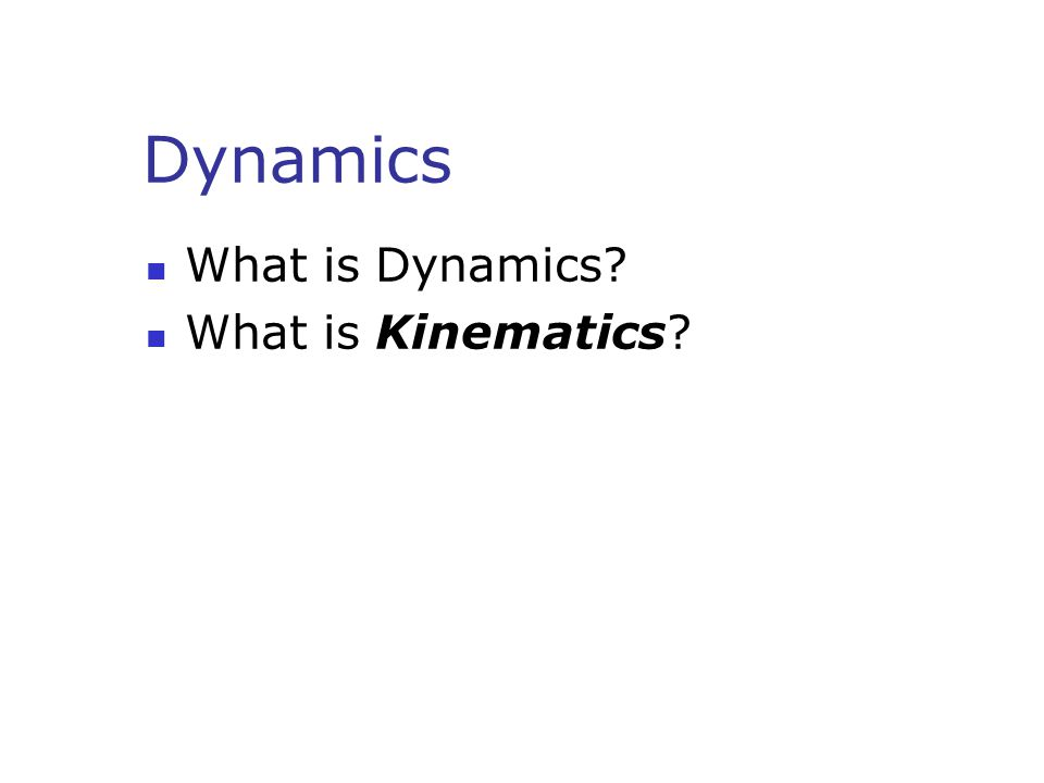 Dynamics What is Dynamics? What is Kinematics?