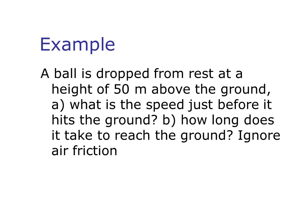 Example A ball is dropped from rest at a height of 50 m above the ground, a) what is the speed just before it hits the ground? b) how long does it tak