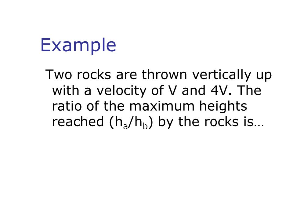 Example Two rocks are thrown vertically up with a velocity of V and 4V.