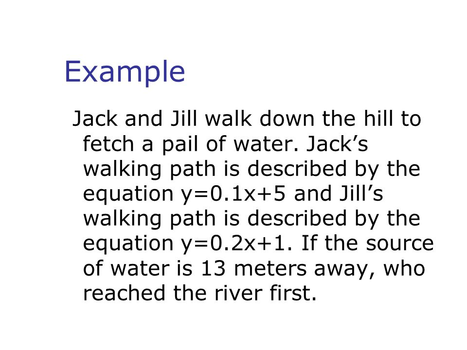 Example Jack and Jill walk down the hill to fetch a pail of water. Jack's walking path is described by the equation y=0.1x+5 and Jill's walking path i