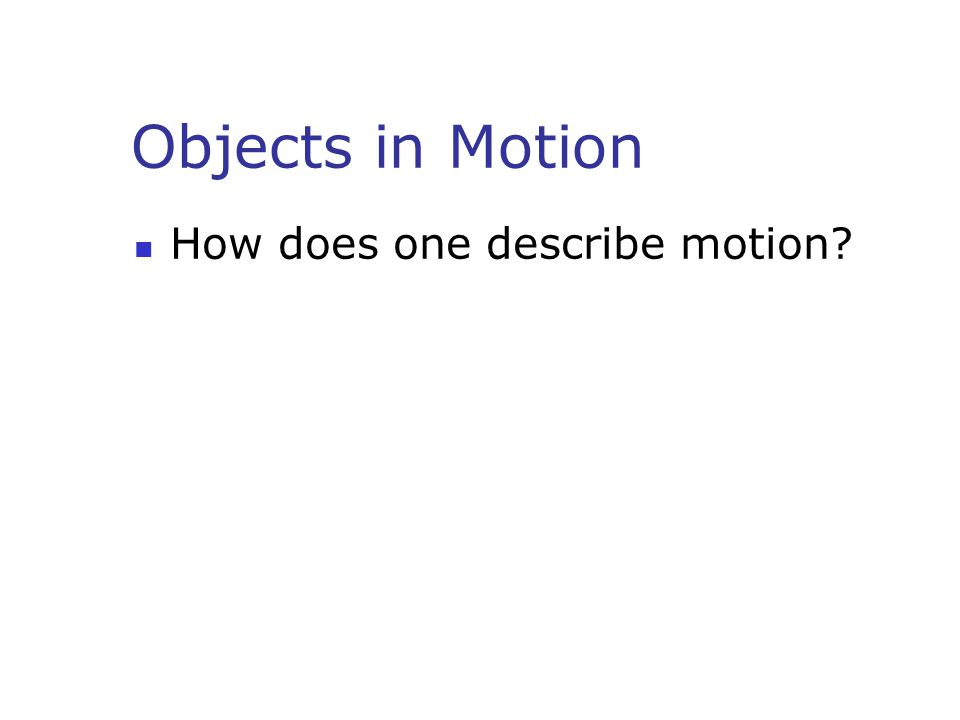 Objects in Motion How does one describe motion?