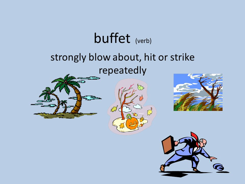 buffet (verb) strongly blow about, hit or strike repeatedly
