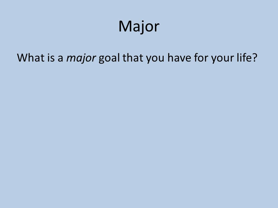 Major What is a major goal that you have for your life