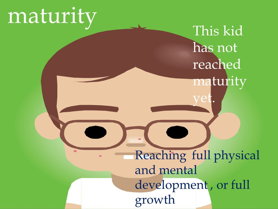 maturity Reaching full physical and mental development, or full growth This kid has not reached maturity yet.