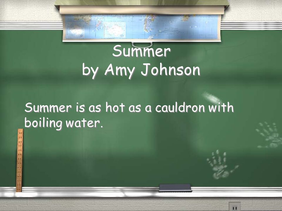 Summer by Amy Johnson Summer is as hot as a cauldron with boiling water.