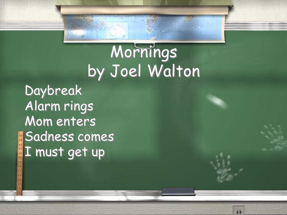 Mornings by Joel Walton Daybreak Alarm rings Mom enters Sadness comes I must get up Daybreak Alarm rings Mom enters Sadness comes I must get up