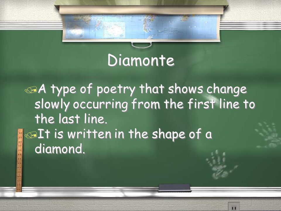 Diamonte / A type of poetry that shows change slowly occurring from the first line to the last line. / It is written in the shape of a diamond. / A ty