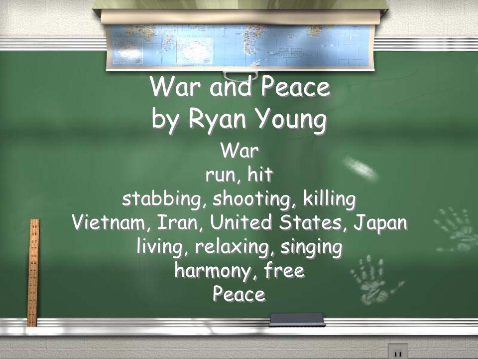 War and Peace by Ryan Young War run, hit stabbing, shooting, killing Vietnam, Iran, United States, Japan living, relaxing, singing harmony, free Peace