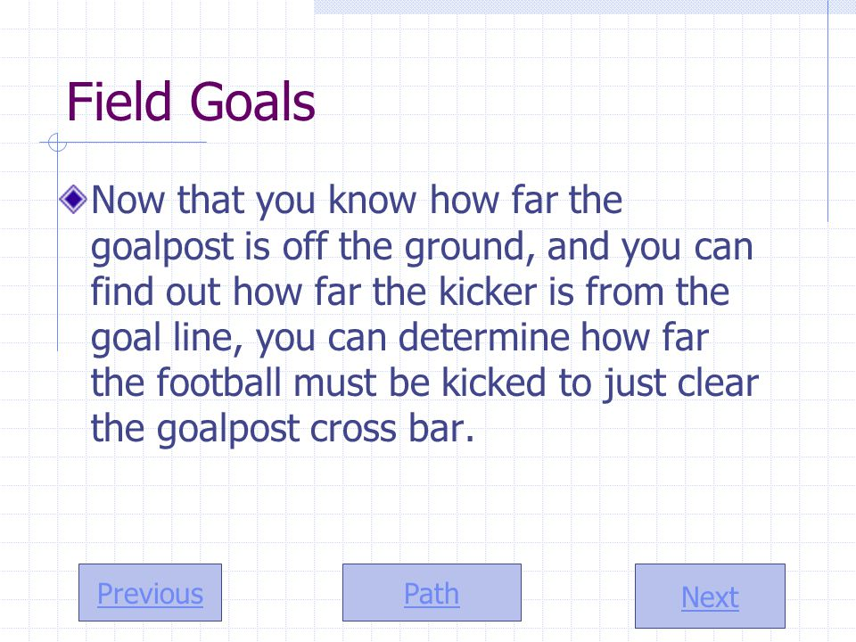 Path Next Previous Field Goals Now that you know how far the goalpost is off the ground, and you can find out how far the kicker is from the goal line, you can determine how far the football must be kicked to just clear the goalpost cross bar.