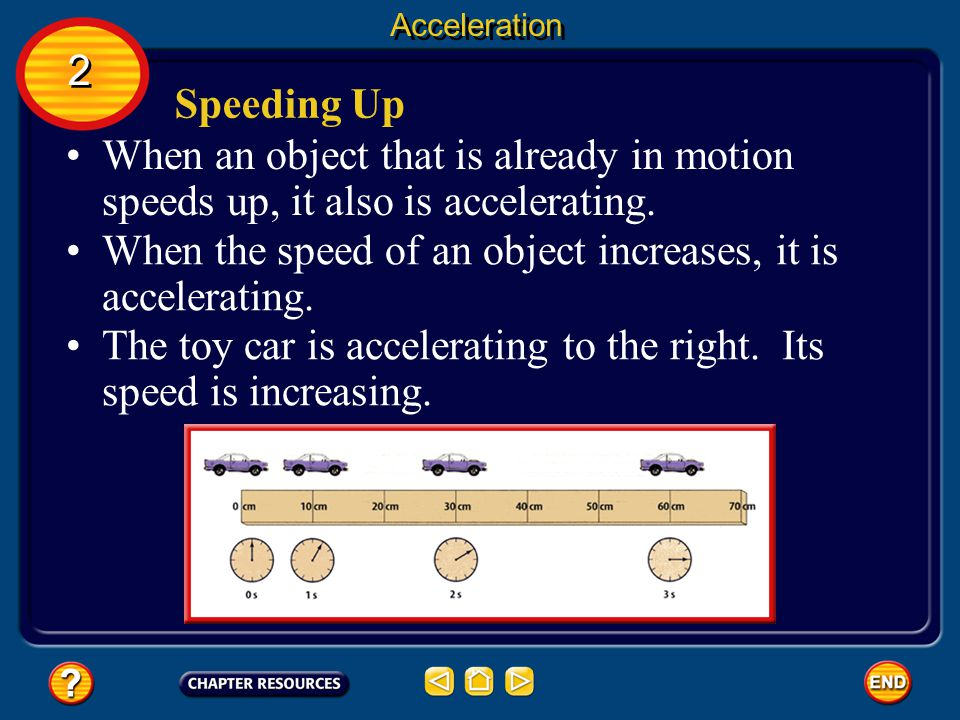 Acceleration and Motion If an object slows down, the acceleration is opposite to the direction that the object is moving. If the direction of the acce