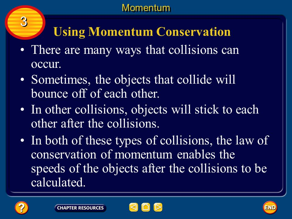 Conservation of Momentum According to the law of conservation of momentum, the total momentum of objects that collide is the same before and after the