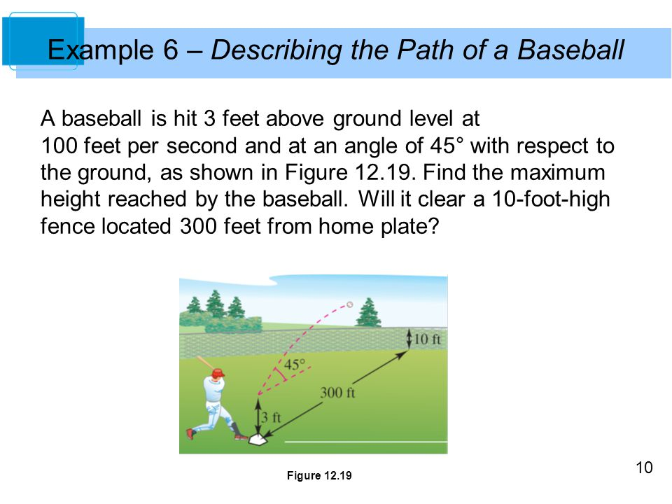10 A baseball is hit 3 feet above ground level at 100 feet per second and at an angle of 45° with respect to the ground, as shown in Figure 12.19. Fin