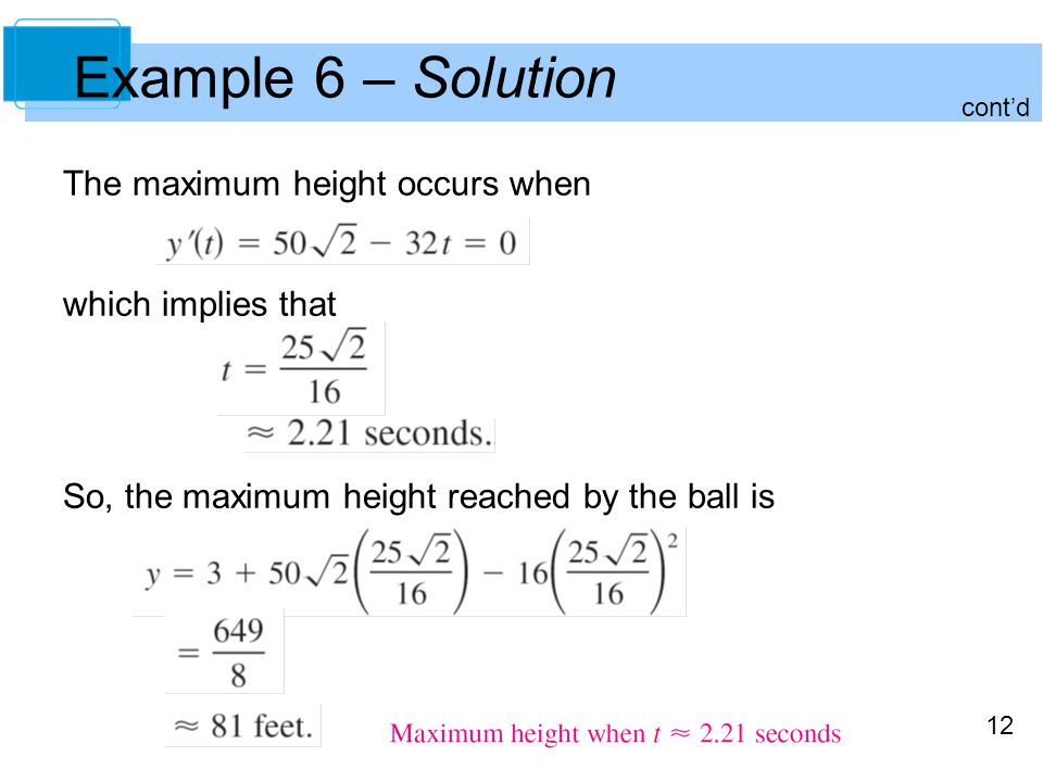 12 The maximum height occurs when which implies that So, the maximum height reached by the ball is Example 6 – Solution cont'd