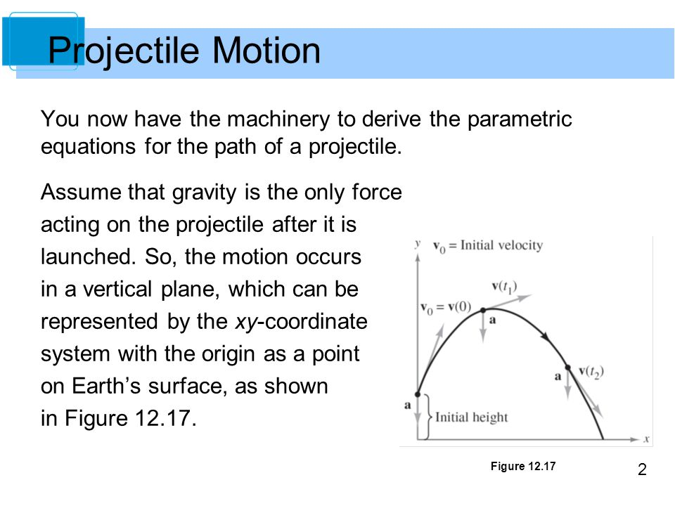 2 You now have the machinery to derive the parametric equations for the path of a projectile. Assume that gravity is the only force acting on the proj