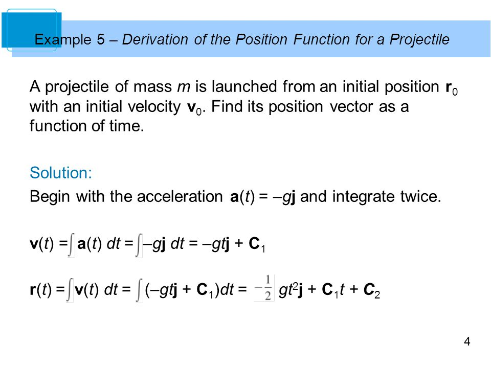 4 A projectile of mass m is launched from an initial position r 0 with an initial velocity v 0. Find its position vector as a function of time. Soluti
