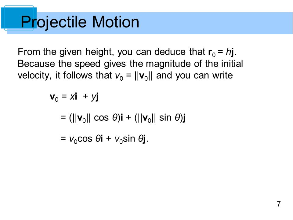 7 From the given height, you can deduce that r 0 = hj. Because the speed gives the magnitude of the initial velocity, it follows that v 0 = ||v 0 || a
