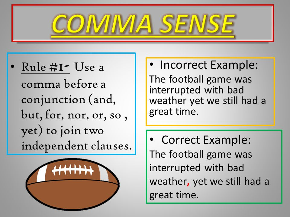 Rule #1- Use a comma before a conjunction (and, but, for, nor, or, so, yet) to join two independent clauses. Incorrect Example: The football game was