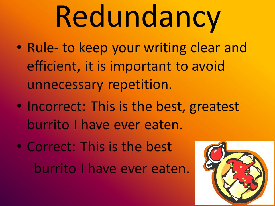 Redundancy Rule- to keep your writing clear and efficient, it is important to avoid unnecessary repetition. Incorrect: This is the best, greatest burr