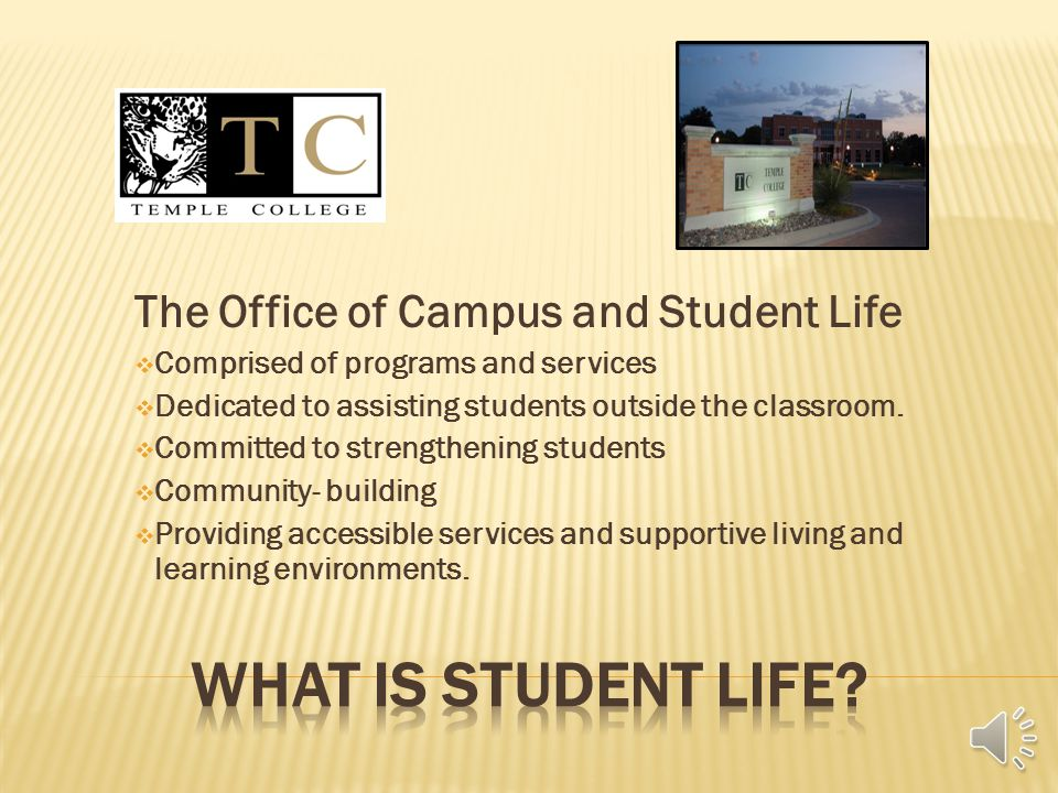 The Office of Campus and Student Life  Comprised of programs and services  Dedicated to assisting students outside the classroom.