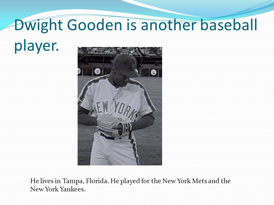 Dwight Gooden is another baseball player. He lives in Tampa, Florida.