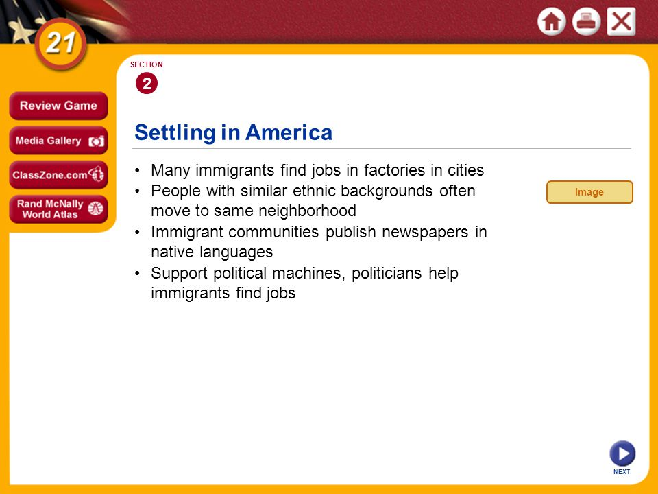 Settling in America NEXT 2 SECTION Many immigrants find jobs in factories in cities Support political machines, politicians help immigrants find jobs Immigrant communities publish newspapers in native languages People with similar ethnic backgrounds often move to same neighborhood Image