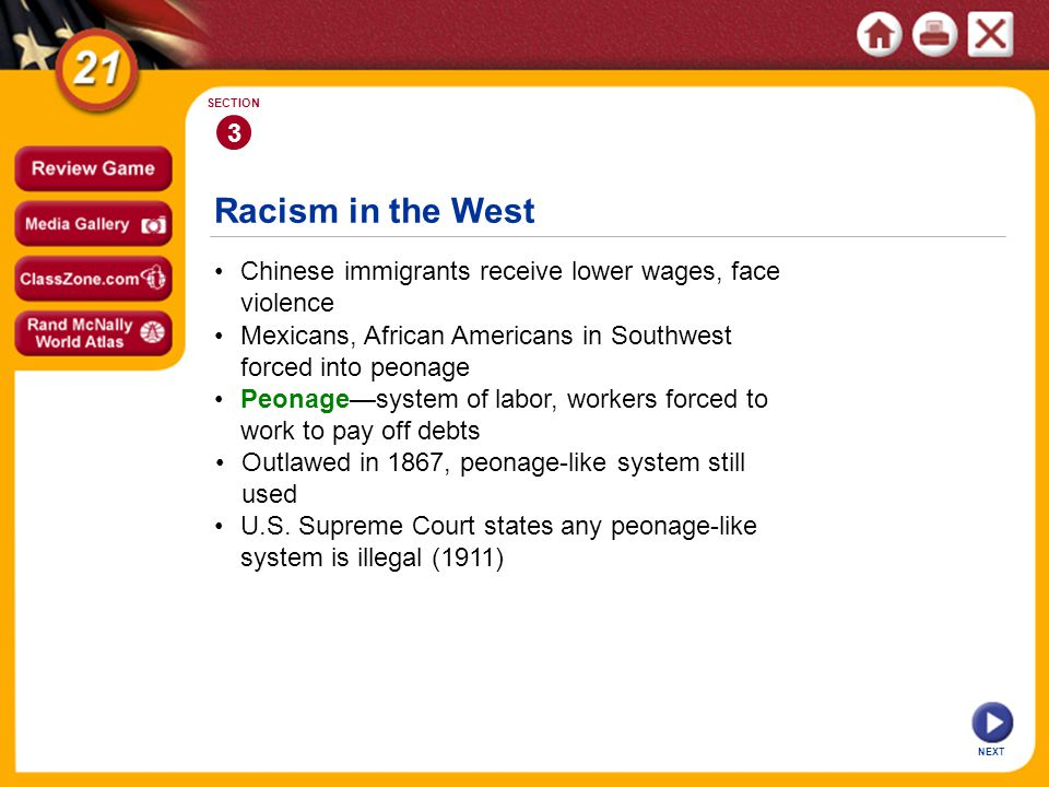 Racism in the West NEXT 3 SECTION Chinese immigrants receive lower wages, face violence Peonage—system of labor, workers forced to work to pay off debts Mexicans, African Americans in Southwest forced into peonage Outlawed in 1867, peonage-like system still used U.S.
