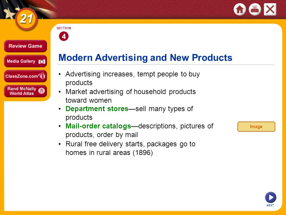 Modern Advertising and New Products NEXT 4 SECTION Advertising increases, tempt people to buy products Department stores—sell many types of products Rural free delivery starts, packages go to homes in rural areas (1896) Market advertising of household products toward women Mail-order catalogs—descriptions, pictures of products, order by mail Image