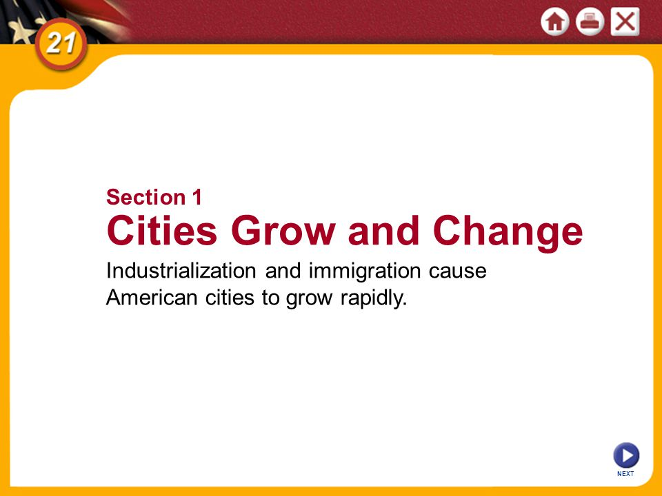 NEXT Section 1 Cities Grow and Change Industrialization and immigration cause American cities to grow rapidly.