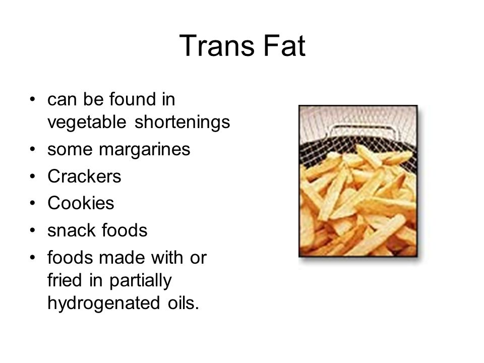 Trans Fat can be found in vegetable shortenings some margarines Crackers Cookies snack foods foods made with or fried in partially hydrogenated oils.