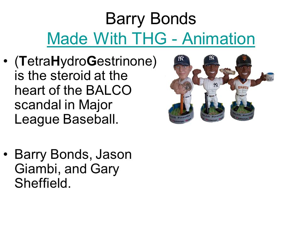 Barry Bonds Made With THG - Animation Made With THG - Animation (TetraHydroGestrinone) is the steroid at the heart of the BALCO scandal in Major League Baseball.