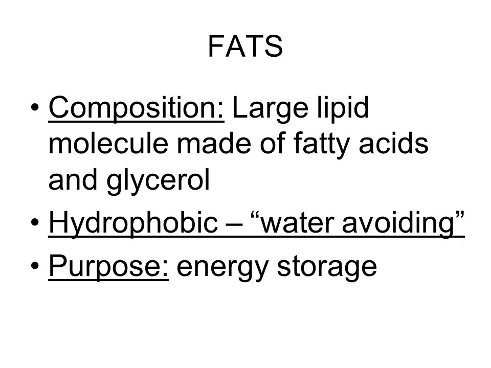 FATS Composition: Large lipid molecule made of fatty acids and glycerol Hydrophobic – water avoiding Purpose: energy storage