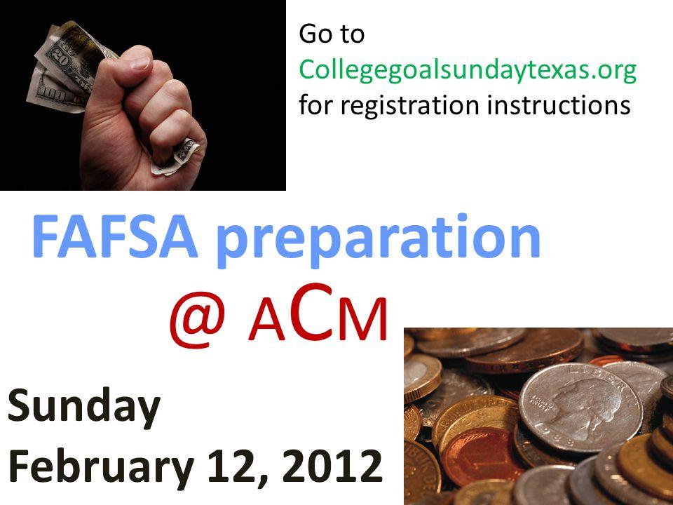 FAFSA preparation Sunday February 12, 2012 @ A C M Go to Collegegoalsundaytexas.org for registration instructions
