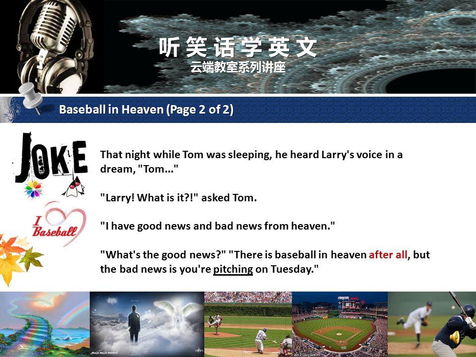 听 笑 话 学 英 文 云端教室系列讲座 Baseball in Heaven (Page 1 of 2) Tom was at the hospital visiting with his best friend Larry who was dying. Tom asked,