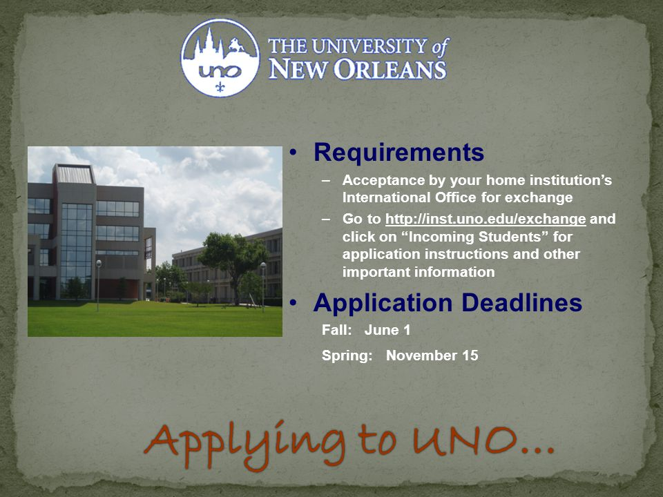 Requirements –Acceptance by your home institution's International Office for exchange –Go to http://inst.uno.edu/exchange and click on Incoming Students for application instructions and other important information Application Deadlines Fall: June 1 Spring: November 15 Applying to UNO…Applying to UNO…